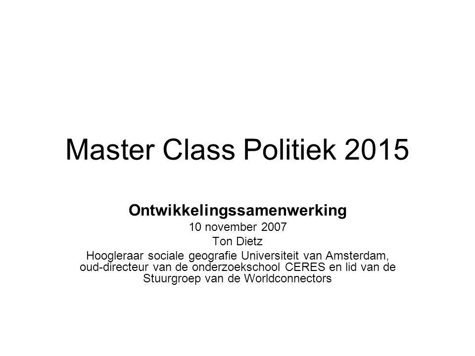 Master Class Politiek 2015 Ontwikkelingssamenwerking 10 november 2007 Ton Dietz Hoogleraar sociale geografie Universiteit van Amsterdam, oud-directeur