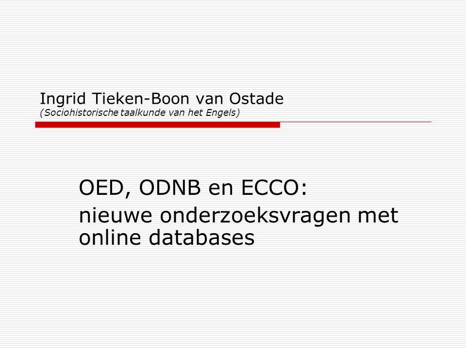 Ingrid Tieken-Boon van Ostade (Sociohistorische taalkunde van het Engels) OED, ODNB en ECCO: nieuwe onderzoeksvragen met online databases