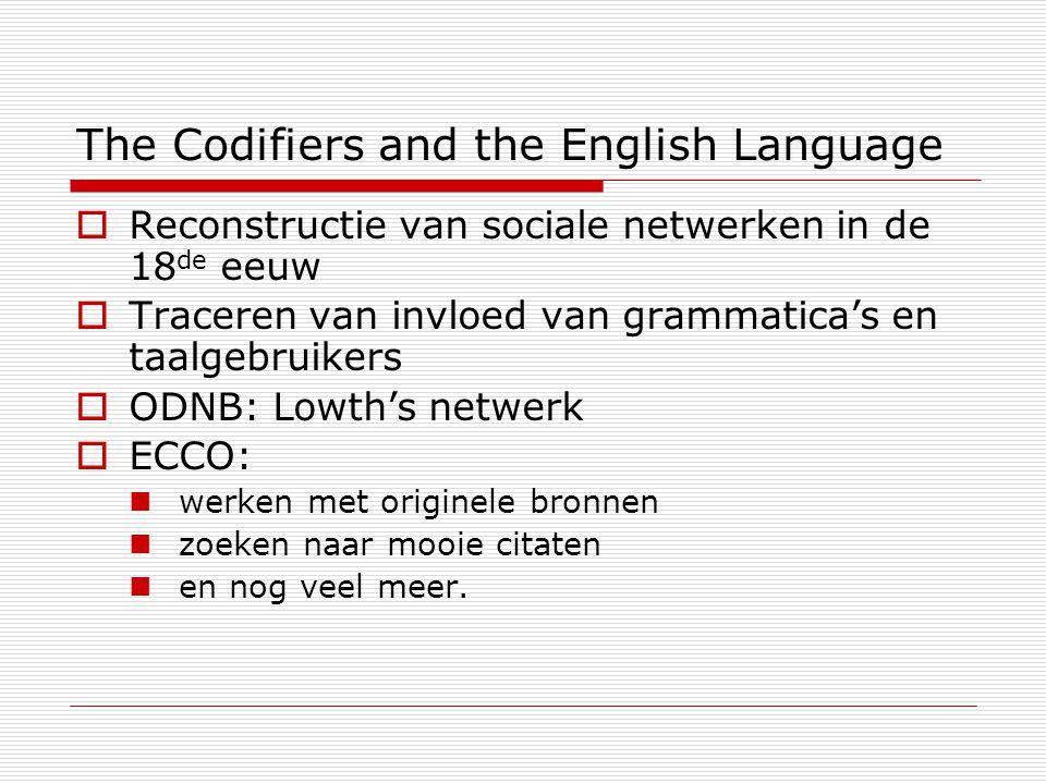 The Codifiers and the English Language  Reconstructie van sociale netwerken in de 18 de eeuw  Traceren van invloed van grammatica's en taalgebruikers  ODNB: Lowth's netwerk  ECCO: werken met originele bronnen zoeken naar mooie citaten en nog veel meer.