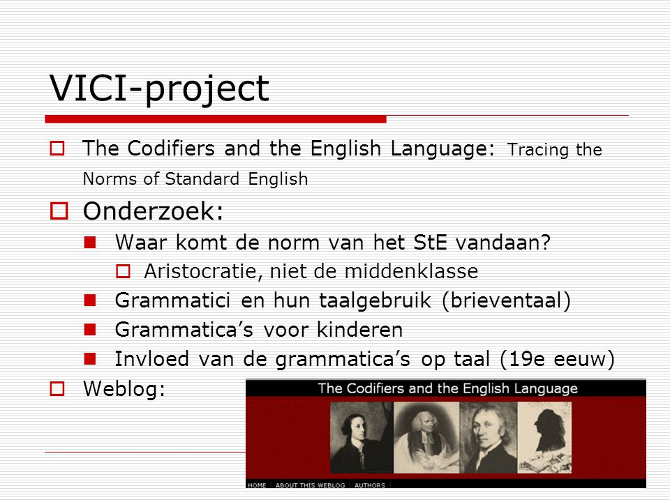 VICI-project  The Codifiers and the English Language: Tracing the Norms of Standard English  Onderzoek: Waar komt de norm van het StE vandaan.