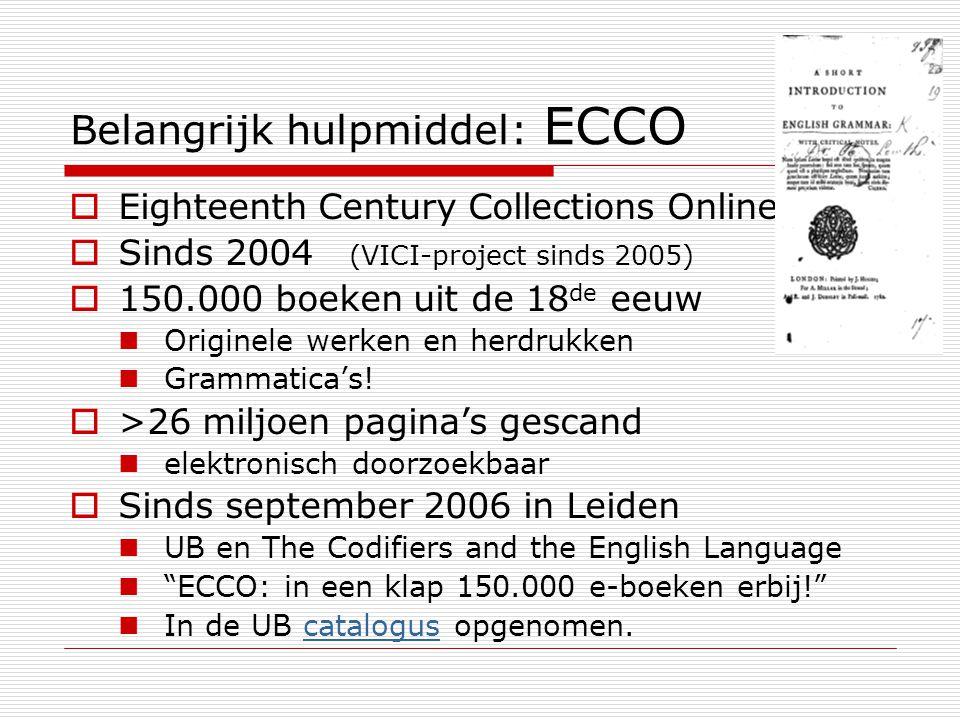 Belangrijk hulpmiddel: ECCO  Eighteenth Century Collections Online  Sinds 2004 (VICI-project sinds 2005)  150.000 boeken uit de 18 de eeuw Originele werken en herdrukken Grammatica's.