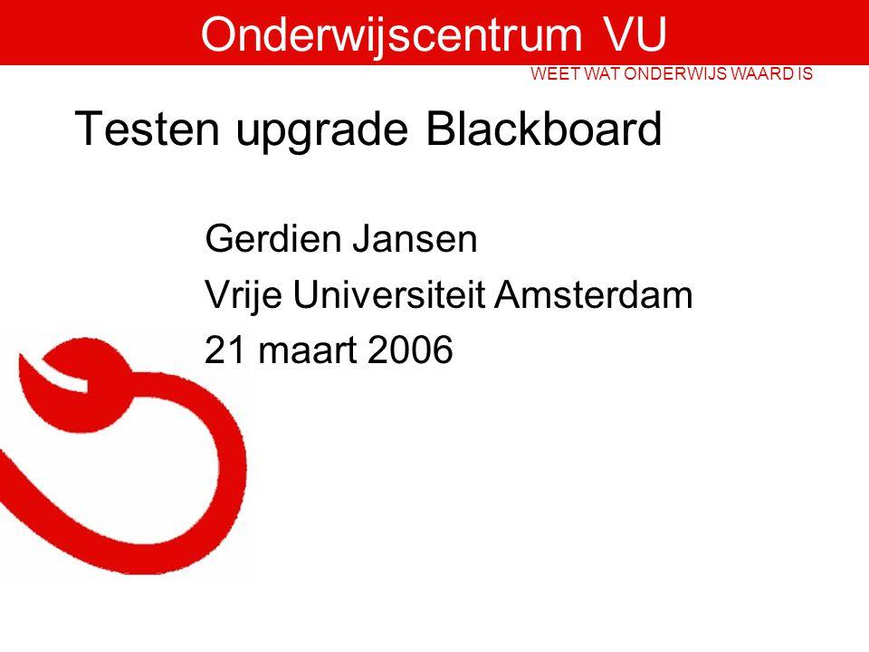Onderwijscentrum VU WEET WAT ONDERWIJS WAARD IS Testen upgrade Blackboard Gerdien Jansen Vrije Universiteit Amsterdam 21 maart 2006