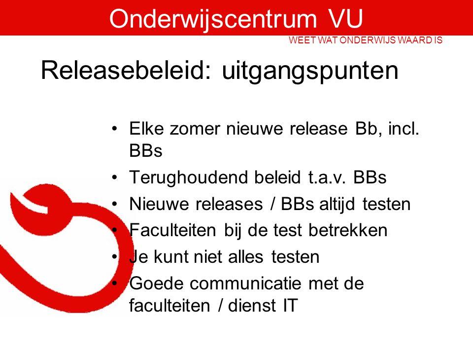 Onderwijscentrum VU WEET WAT ONDERWIJS WAARD IS Releasebeleid: uitgangspunten Elke zomer nieuwe release Bb, incl.