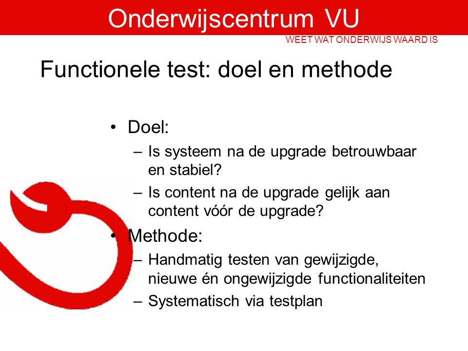 Onderwijscentrum VU WEET WAT ONDERWIJS WAARD IS Functionele test: doel en methode Doel: –Is systeem na de upgrade betrouwbaar en stabiel.