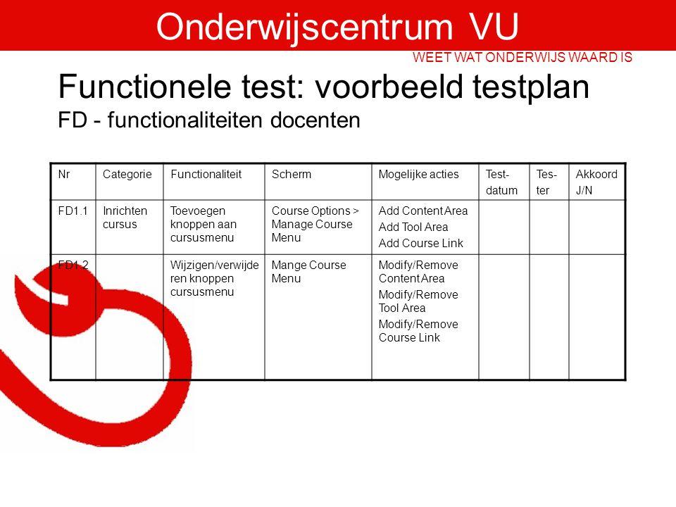 Onderwijscentrum VU WEET WAT ONDERWIJS WAARD IS Functionele test: voorbeeld testplan FD - functionaliteiten docenten NrCategorieFunctionaliteitSchermMogelijke actiesTest- datum Tes- ter Akkoord J/N FD1.1Inrichten cursus Toevoegen knoppen aan cursusmenu Course Options > Manage Course Menu Add Content Area Add Tool Area Add Course Link FD1.2Wijzigen/verwijde ren knoppen cursusmenu Mange Course Menu Modify/Remove Content Area Modify/Remove Tool Area Modify/Remove Course Link