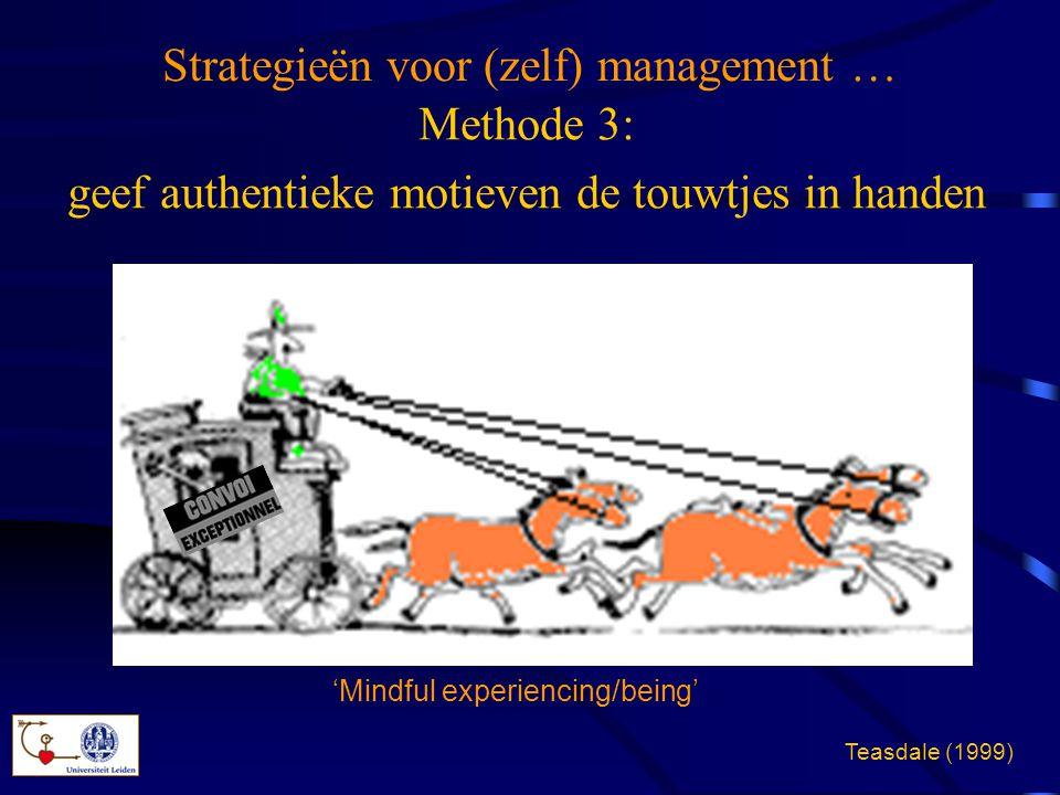 Methode 3: geef authentieke motieven de touwtjes in handen Strategieën voor (zelf) management … 'Mindful experiencing/being' Teasdale (1999)