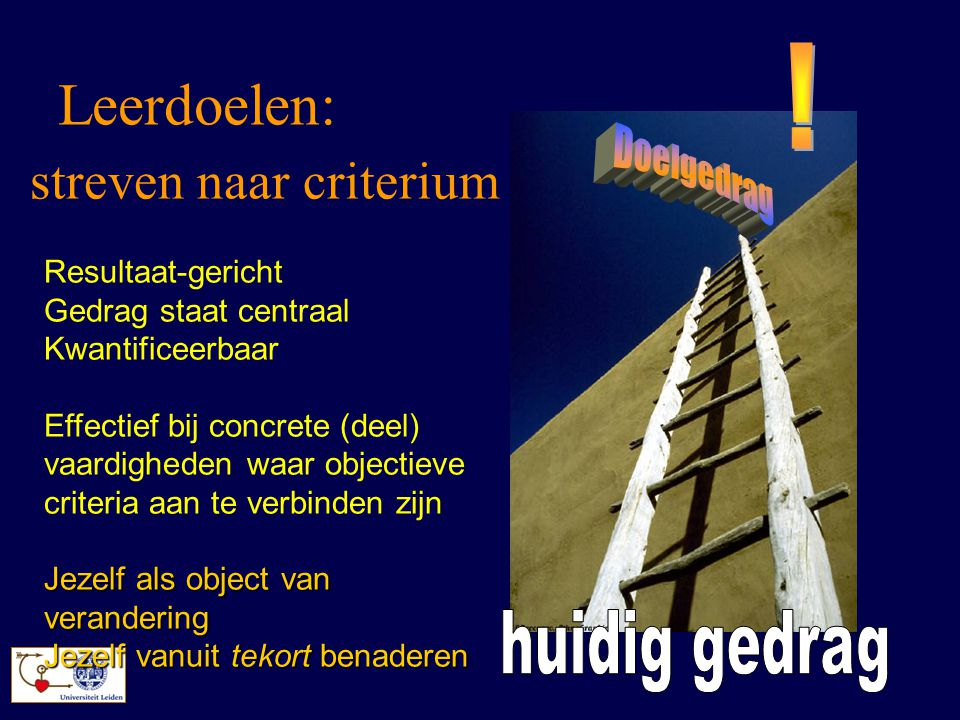 Leerdoelen: streven naar criterium Resultaat-gericht Gedrag staat centraal Kwantificeerbaar Effectief bij concrete (deel) vaardigheden waar objectieve