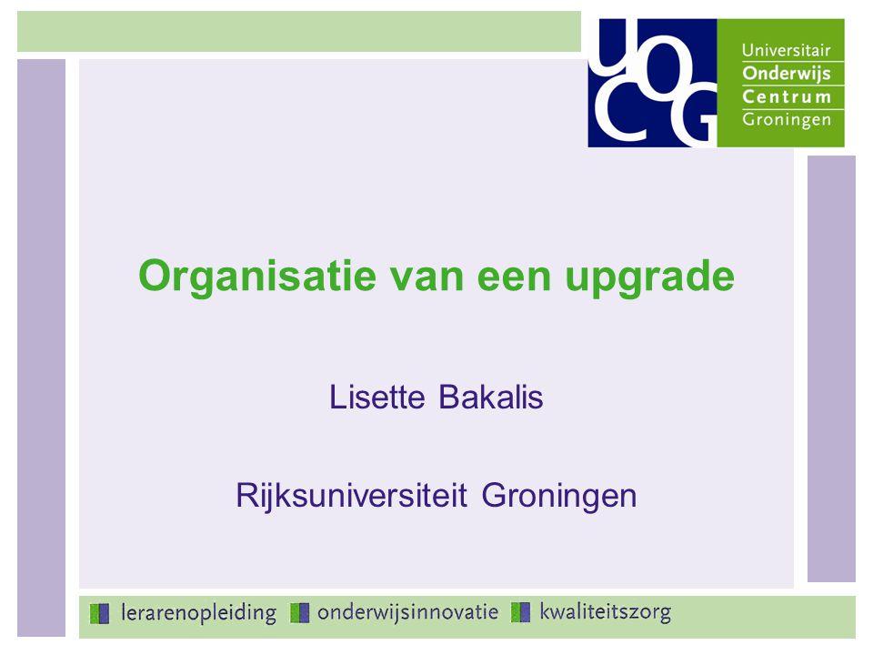 Organisatie van een upgrade Lisette Bakalis Rijksuniversiteit Groningen