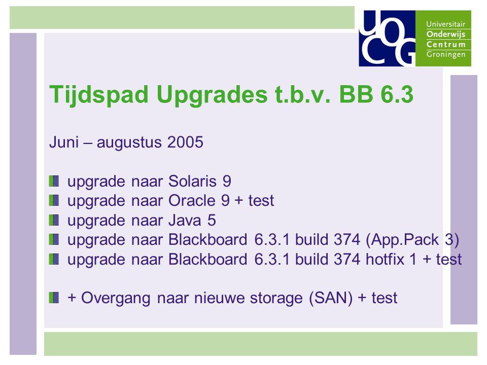 Tijdspad Upgrades t.b.v. BB 6.3 Juni – augustus 2005 upgrade naar Solaris 9 upgrade naar Oracle 9 + test upgrade naar Java 5 upgrade naar Blackboard 6