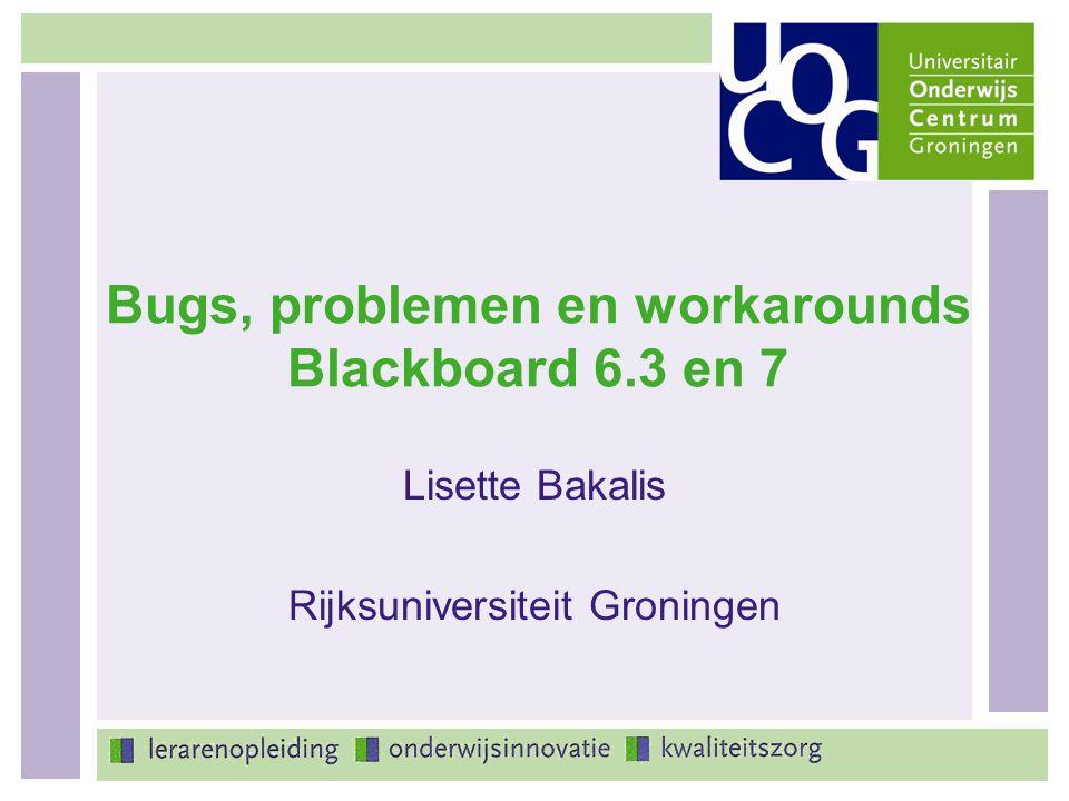 Bugs, problemen en workarounds Blackboard 6.3 en 7 Lisette Bakalis Rijksuniversiteit Groningen