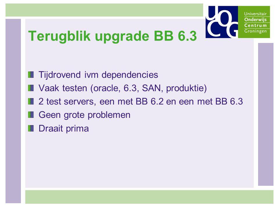 Terugblik upgrade BB 6.3 Tijdrovend ivm dependencies Vaak testen (oracle, 6.3, SAN, produktie) 2 test servers, een met BB 6.2 en een met BB 6.3 Geen g