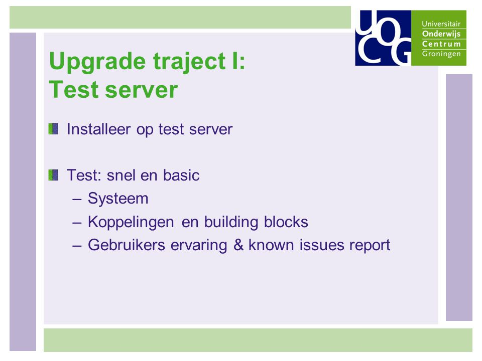 Upgrade traject I: Test server Installeer op test server Test: snel en basic –Systeem –Koppelingen en building blocks –Gebruikers ervaring & known issues report