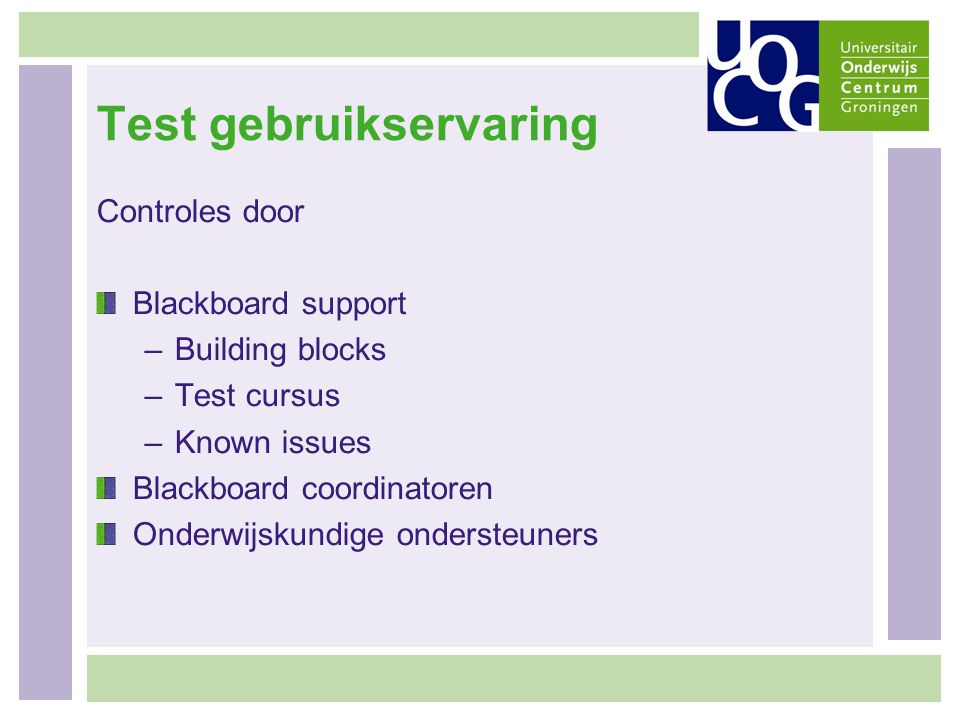 Test gebruikservaring Controles door Blackboard support –Building blocks –Test cursus –Known issues Blackboard coordinatoren Onderwijskundige ondersteuners