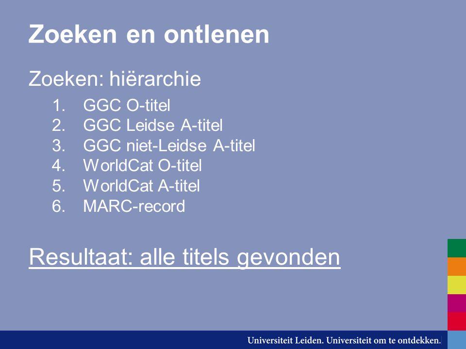 Zoeken en ontlenen Zoeken: hiërarchie 1.GGC O-titel 2.GGC Leidse A-titel 3.GGC niet-Leidse A-titel 4.WorldCat O-titel 5.WorldCat A-titel 6.MARC-record Resultaat: alle titels gevonden