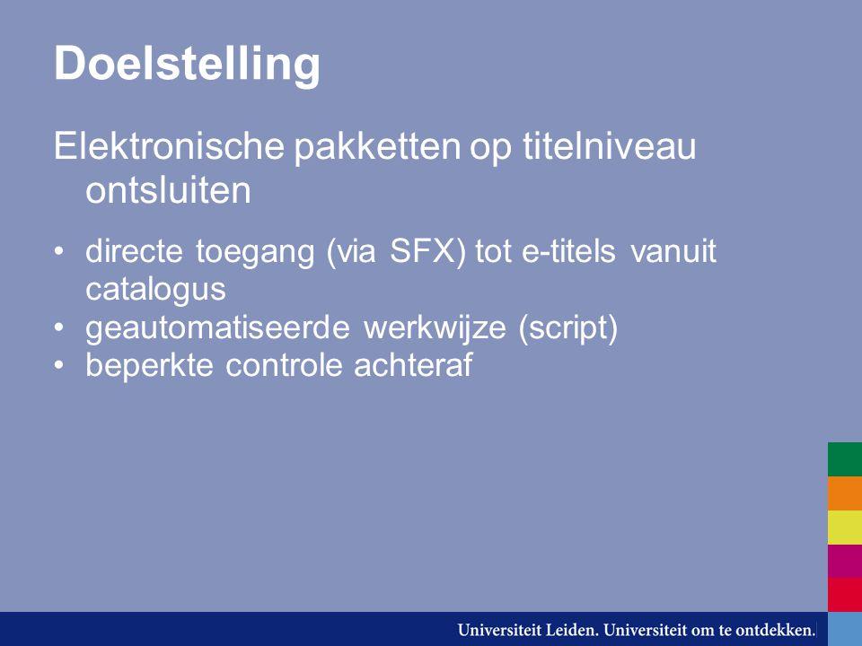 Doelstelling Elektronische pakketten op titelniveau ontsluiten directe toegang (via SFX) tot e-titels vanuit catalogus geautomatiseerde werkwijze (script) beperkte controle achteraf