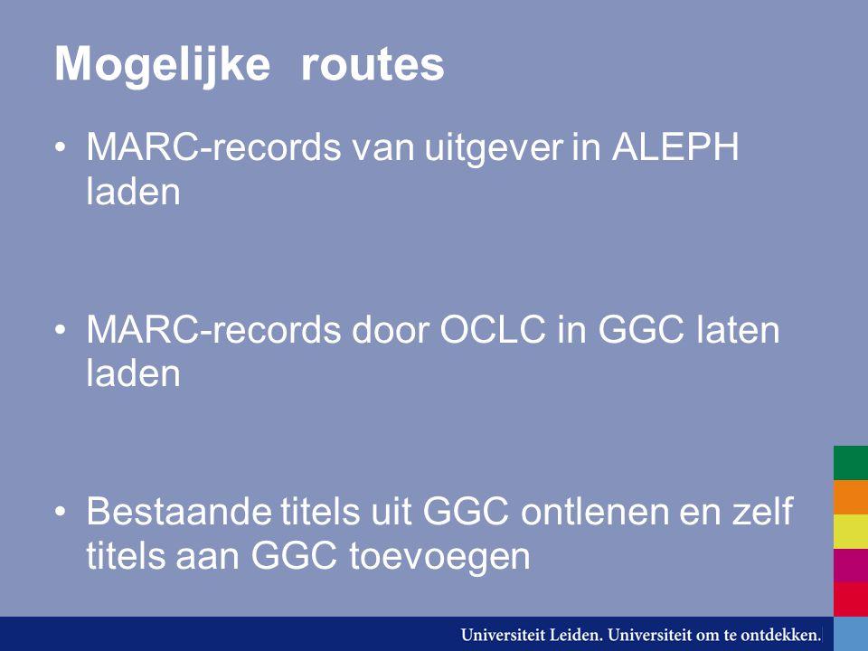 Mogelijke routes MARC-records van uitgever in ALEPH laden MARC-records door OCLC in GGC laten laden Bestaande titels uit GGC ontlenen en zelf titels aan GGC toevoegen
