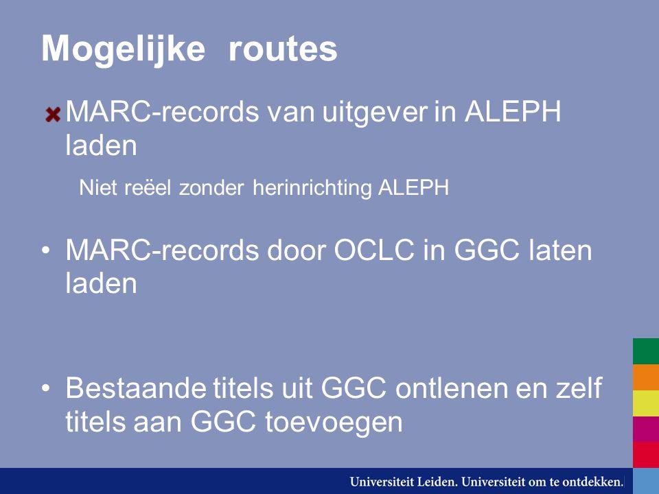 Mogelijke routes MARC-records van uitgever in ALEPH laden Niet reëel zonder herinrichting ALEPH MARC-records door OCLC in GGC laten laden Bestaande titels uit GGC ontlenen en zelf titels aan GGC toevoegen