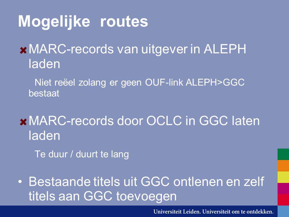 Mogelijke routes MARC-records van uitgever in ALEPH laden Niet reëel zolang er geen OUF-link ALEPH>GGC bestaat MARC-records door OCLC in GGC laten laden Te duur / duurt te lang Bestaande titels uit GGC ontlenen en zelf titels aan GGC toevoegen
