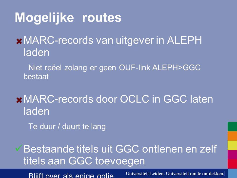 Mogelijke routes MARC-records van uitgever in ALEPH laden Niet reëel zolang er geen OUF-link ALEPH>GGC bestaat MARC-records door OCLC in GGC laten laden Te duur / duurt te lang Bestaande titels uit GGC ontlenen en zelf titels aan GGC toevoegen Blijft over als enige optie