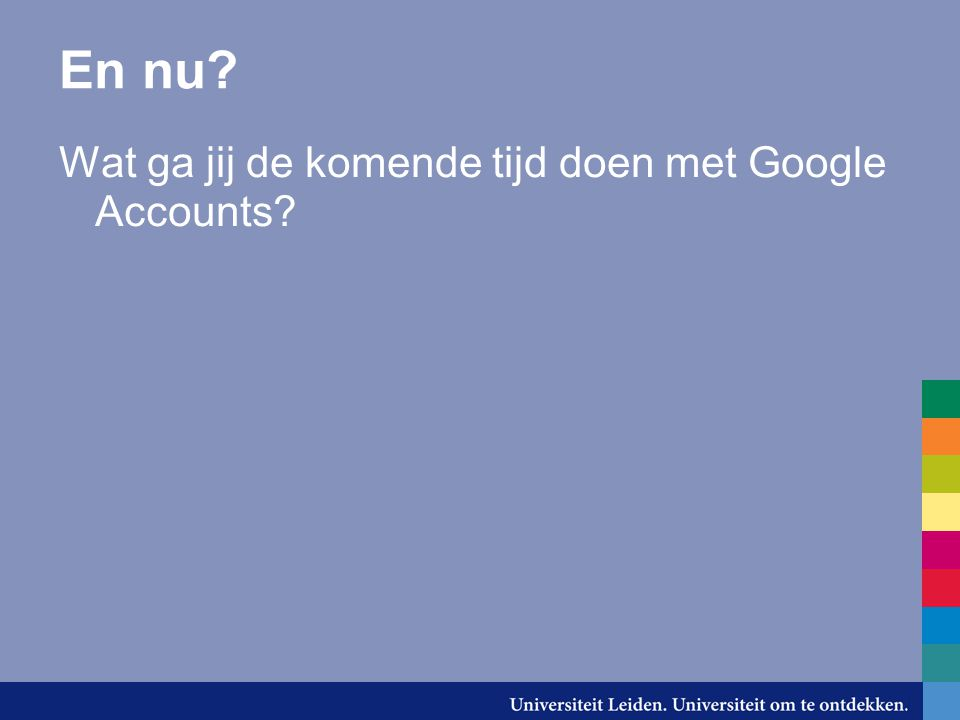 En nu Wat ga jij de komende tijd doen met Google Accounts