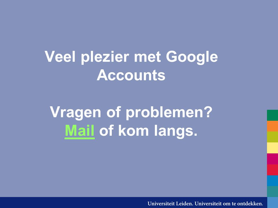 Veel plezier met Google Accounts Vragen of problemen? Mail of kom langs. Mail