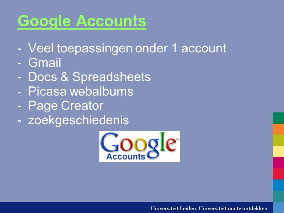 Google Accounts -Veel toepassingen onder 1 account -Gmail -Docs & Spreadsheets -Picasa webalbums -Page Creator -zoekgeschiedenis