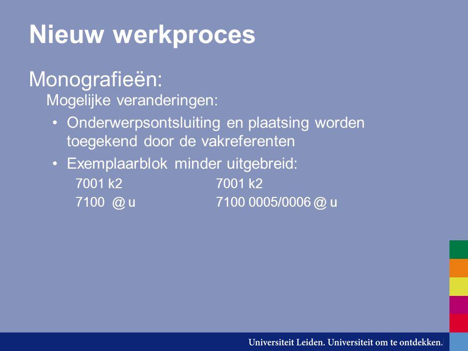 Nieuw werkproces Monografieën: Mogelijke veranderingen: Onderwerpsontsluiting en plaatsing worden toegekend door de vakreferenten Exemplaarblok minder uitgebreid:7001 k2 7100 @ u7100 0005/0006 @ u