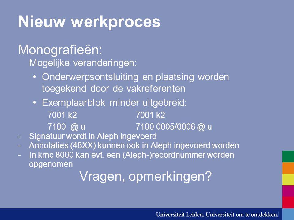 Nieuw werkproces Monografieën: Mogelijke veranderingen: Onderwerpsontsluiting en plaatsing worden toegekend door de vakreferenten Exemplaarblok minder uitgebreid:7001 k2 7100 @ u7100 0005/0006 @ u -Signatuur wordt in Aleph ingevoerd -Annotaties (48XX) kunnen ook in Aleph ingevoerd worden -In kmc 8000 kan evt.