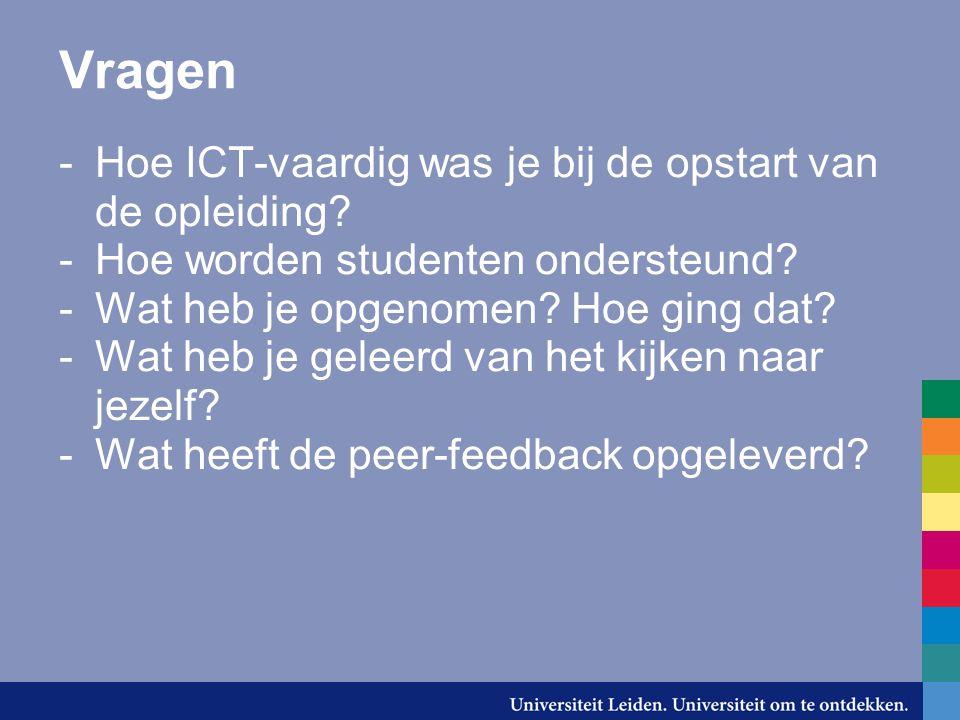 Vragen -Hoe ICT-vaardig was je bij de opstart van de opleiding? -Hoe worden studenten ondersteund? -Wat heb je opgenomen? Hoe ging dat? -Wat heb je ge