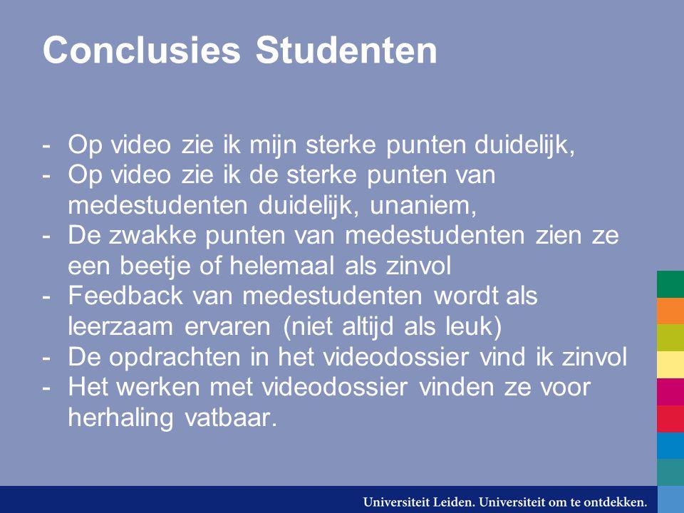 Conclusies Studenten -Op video zie ik mijn sterke punten duidelijk, -Op video zie ik de sterke punten van medestudenten duidelijk, unaniem, -De zwakke punten van medestudenten zien ze een beetje of helemaal als zinvol -Feedback van medestudenten wordt als leerzaam ervaren (niet altijd als leuk) -De opdrachten in het videodossier vind ik zinvol -Het werken met videodossier vinden ze voor herhaling vatbaar.
