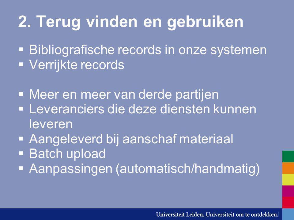 2. Terug vinden en gebruiken  Bibliografische records in onze systemen  Verrijkte records  Meer en meer van derde partijen  Leveranciers die deze