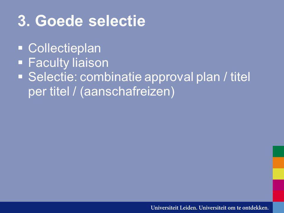 3. Goede selectie  Collectieplan  Faculty liaison  Selectie: combinatie approval plan / titel per titel / (aanschafreizen)
