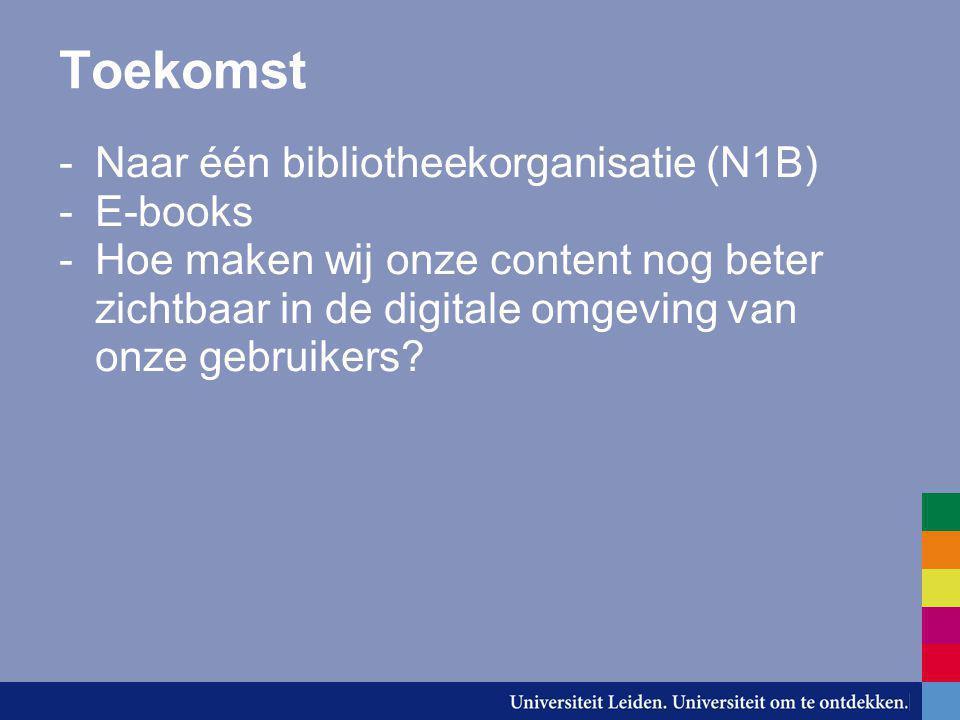 Toekomst -Naar één bibliotheekorganisatie (N1B) -E-books -Hoe maken wij onze content nog beter zichtbaar in de digitale omgeving van onze gebruikers?