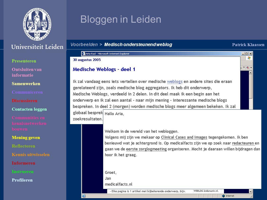 Bloggen in Leiden Patrick Klaassen Voorbeelden > Medisch ondersteunend weblog Presenteren Ontsluiten van informatie Samenwerken Communiceren Discussieren Contacten leggen Communities en kennisnetwerken bouwen Mening geven Reflecteren Kennis uitwisselen Informeren Instrueren Profileren