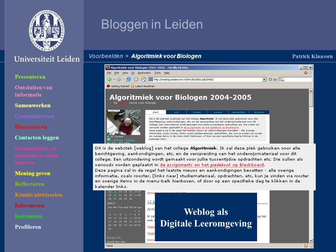 Bloggen in Leiden Patrick Klaassen Voorbeelden > Algoritmiek voor Biologen Presenteren Ontsluiten van informatie Samenwerken Communiceren Discussieren Contacten leggen Communities en kennisnetwerken bouwen Mening geven Reflecteren Kennis uitwisselen Informeren Instrueren Profileren Weblog als Digitale Leeromgeving