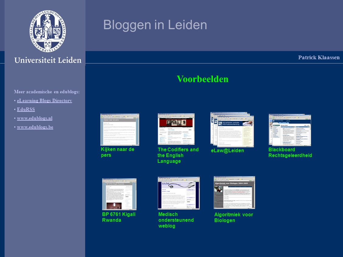 Bloggen in Leiden Patrick Klaassen Voorbeelden Meer academische en edublogs: eLearning Blogs Directory EduRSS     Kijken naar de pers The Codifiers and the English Language Blackboard Rechtsgeleerdheid Medisch ondersteunend weblog Algoritmiek voor Biologen BP 6761 Kigali Rwanda