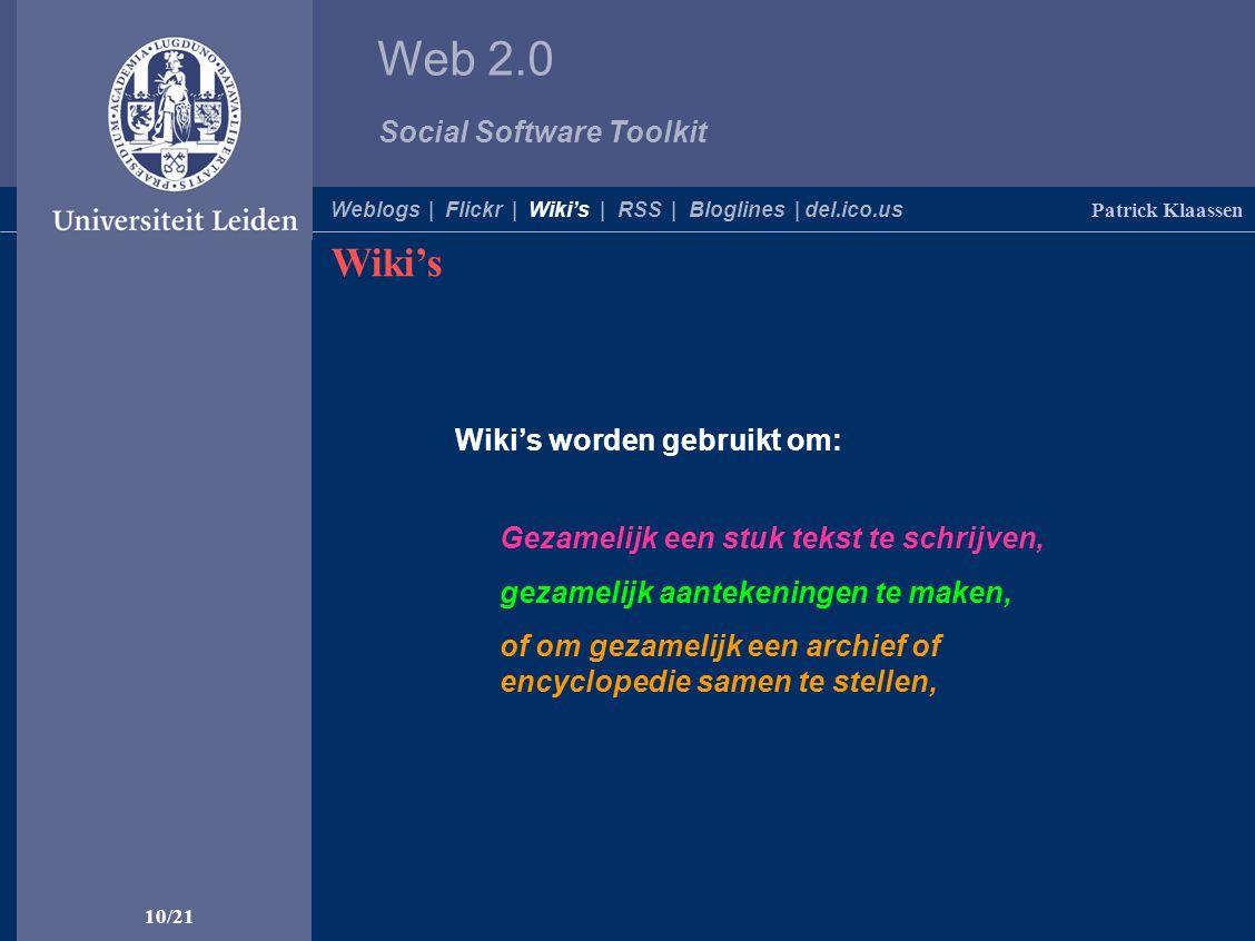 Web 2.0 Social Software Toolkit 10/21 Wiki's worden gebruikt om: Wiki's Patrick Klaassen Gezamelijk een stuk tekst te schrijven, of om gezamelijk een archief of encyclopedie samen te stellen, gezamelijk aantekeningen te maken, Weblogs | Flickr | Wiki's | RSS | Bloglines | del.ico.us