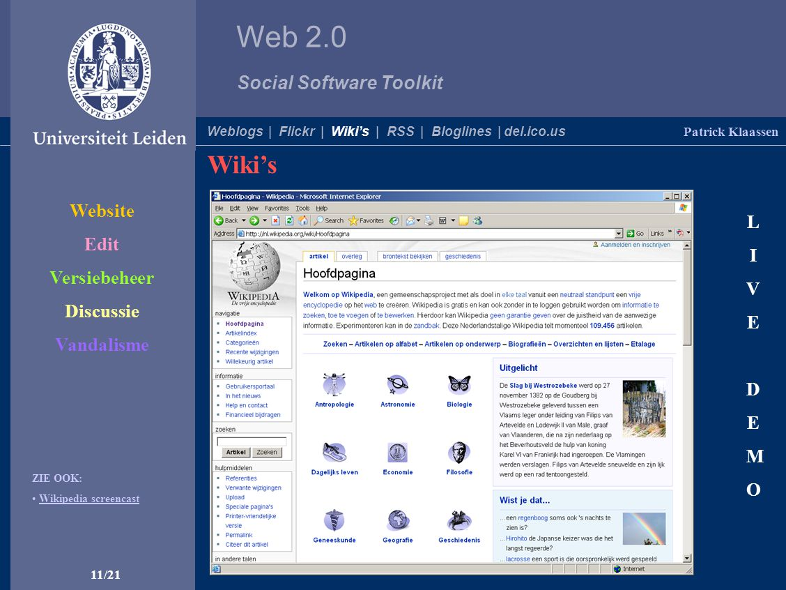 Web 2.0 Social Software Toolkit 11/21 Patrick Klaassen Weblogs | Flickr | Wiki's | RSS | Bloglines | del.ico.us LIVEDEMOLIVEDEMO ZIE OOK: Wikipedia screencast Website Edit Versiebeheer Discussie Vandalisme Wiki's