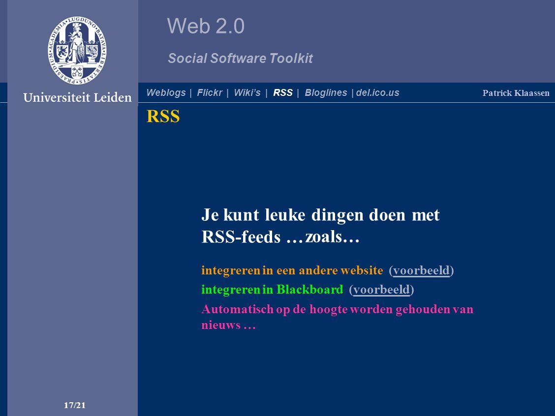 Web 2.0 Social Software Toolkit 17/21 Patrick Klaassen Weblogs | Flickr | Wiki's | RSS | Bloglines | del.ico.us RSS Automatisch op de hoogte worden gehouden van nieuws … integreren in Blackboard (voorbeeld) integreren in een andere website (voorbeeld) Je kunt leuke dingen doen met RSS-feeds … zoals…