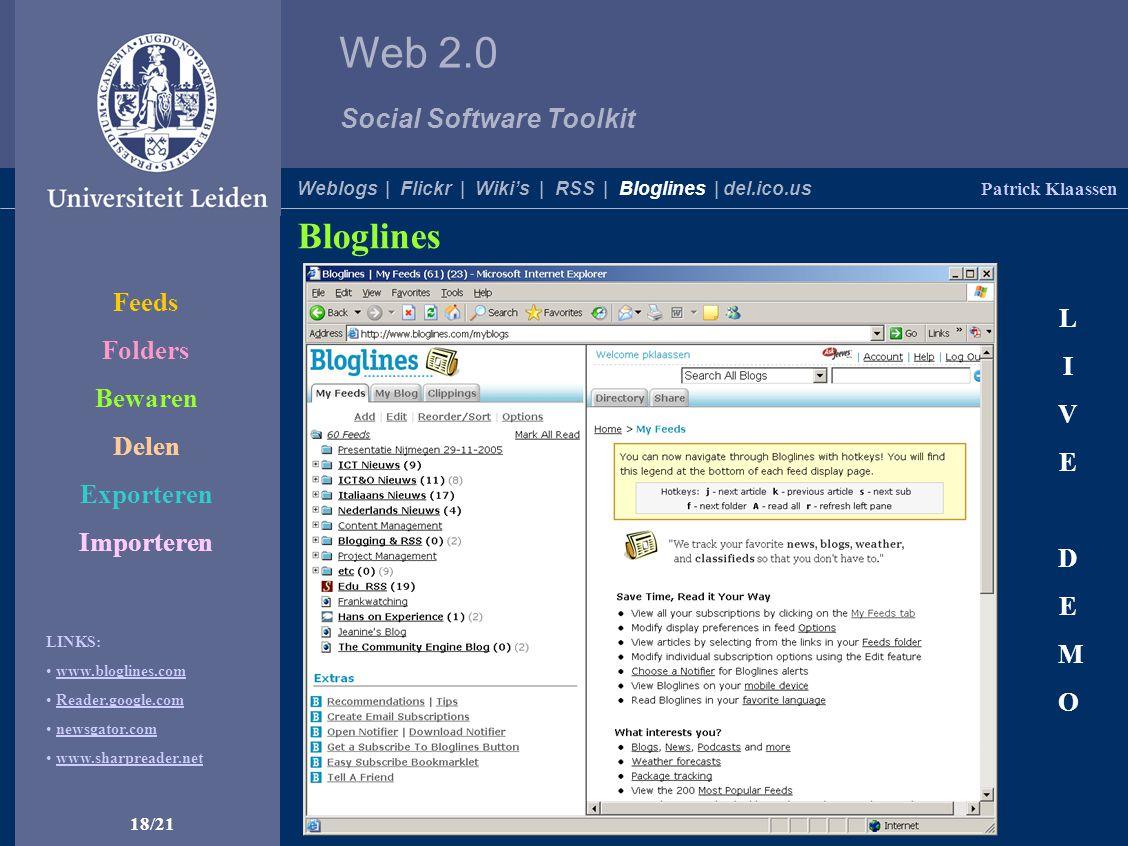 Web 2.0 Social Software Toolkit 18/21 Patrick Klaassen Weblogs | Flickr | Wiki's | RSS | Bloglines | del.ico.us Bloglines De makkelijkste manier om op de hoogte te blijven van het laatste nieuws … … via een gratis online RSS-feedreader LIVEDEMOLIVEDEMO LINKS: www.bloglines.com Reader.google.com newsgator.com www.sharpreader.net Feeds Folders Bewaren Delen Exporteren Importeren