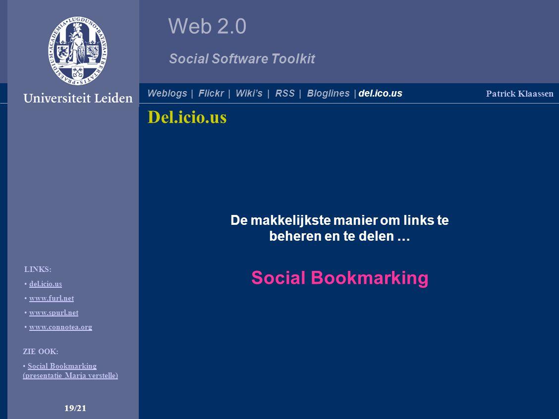 Web 2.0 Social Software Toolkit 19/21 Patrick Klaassen Weblogs | Flickr | Wiki's | RSS | Bloglines | del.ico.us Del.icio.us De makkelijkste manier om links te beheren en te delen … Social Bookmarking ZIE OOK: Social Bookmarking (presentatie Marja verstelle)Social Bookmarking (presentatie Marja verstelle) LINKS: del.icio.us www.furl.net www.spurl.net www.connotea.org