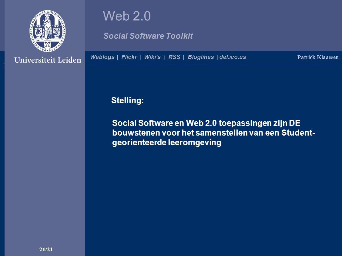 Web 2.0 Social Software Toolkit 21/21 Patrick Klaassen Weblogs | Flickr | Wiki's | RSS | Bloglines | del.ico.us Stelling: Social Software en Web 2.0 toepassingen zijn DE bouwstenen voor het samenstellen van een Student- georienteerde leeromgeving