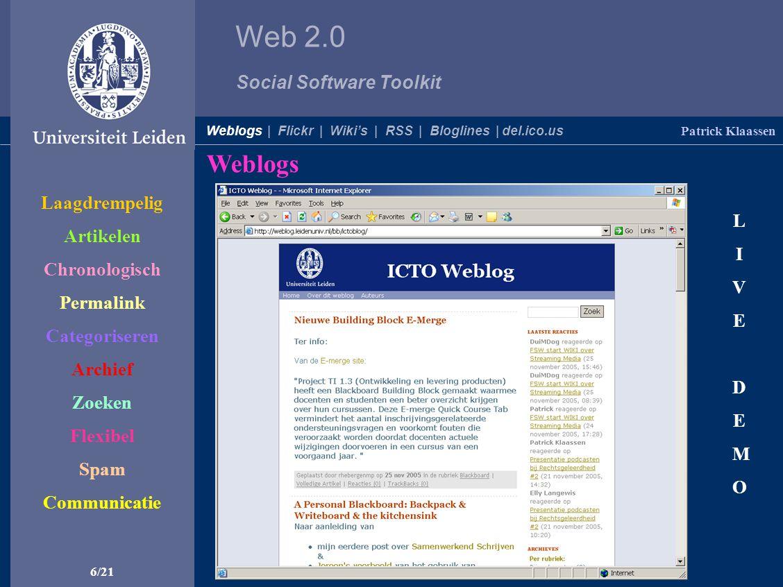 Web 2.0 Social Software Toolkit Weblogs 6/21 LIVEDEMOLIVEDEMO Patrick Klaassen Weblogs | Flickr | Wiki's | RSS | Bloglines | del.ico.us Laagdrempelig Artikelen Chronologisch Permalink Categoriseren Archief Zoeken Flexibel Spam Communicatie