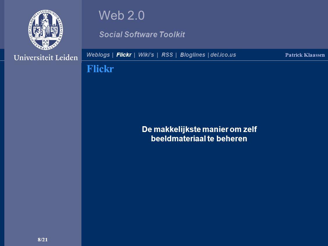 Web 2.0 Social Software Toolkit 8/21 Flickr Patrick Klaassen De makkelijkste manier om zelf beeldmateriaal te beheren Weblogs | Flickr | Wiki's | RSS | Bloglines | del.ico.us