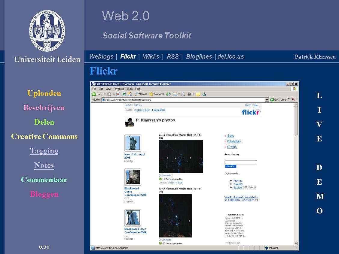 Web 2.0 Social Software Toolkit 9/21 Flickr Patrick Klaassen LIVEDEMOLIVEDEMO Weblogs | Flickr | Wiki's | RSS | Bloglines | del.ico.us Uploaden Beschrijven Delen Creative Commons Tagging Notes Commentaar Bloggen