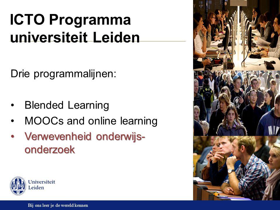 Bij ons leer je de wereld kennen ICTO Programma universiteit Leiden Drie programmalijnen: Blended Learning MOOCs and online learning Verwevenheid onderwijs- onderzoekVerwevenheid onderwijs- onderzoek
