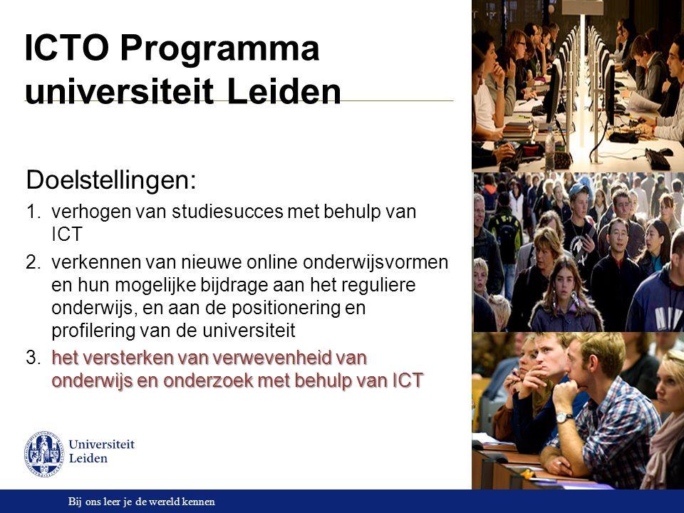 Bij ons leer je de wereld kennen ICTO Programma universiteit Leiden Doelstellingen: 1.verhogen van studiesucces met behulp van ICT 2.verkennen van nieuwe online onderwijsvormen en hun mogelijke bijdrage aan het reguliere onderwijs, en aan de positionering en profilering van de universiteit het versterken van verwevenheid van onderwijs en onderzoek met behulp van ICT 3.het versterken van verwevenheid van onderwijs en onderzoek met behulp van ICT