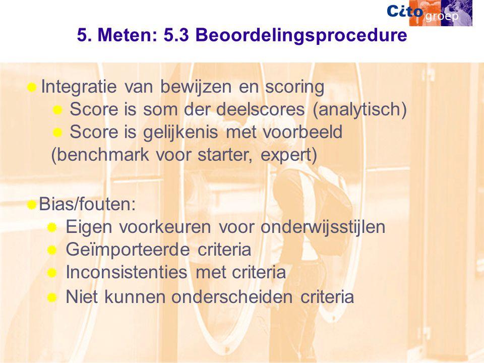 5. Meten: 5.3 Beoordelingsprocedure  Integratie van bewijzen en scoring  Score is som der deelscores (analytisch)  Score is gelijkenis met voorbeel