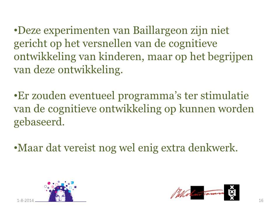 1-8-201416 Deze experimenten van Baillargeon zijn niet gericht op het versnellen van de cognitieve ontwikkeling van kinderen, maar op het begrijpen va