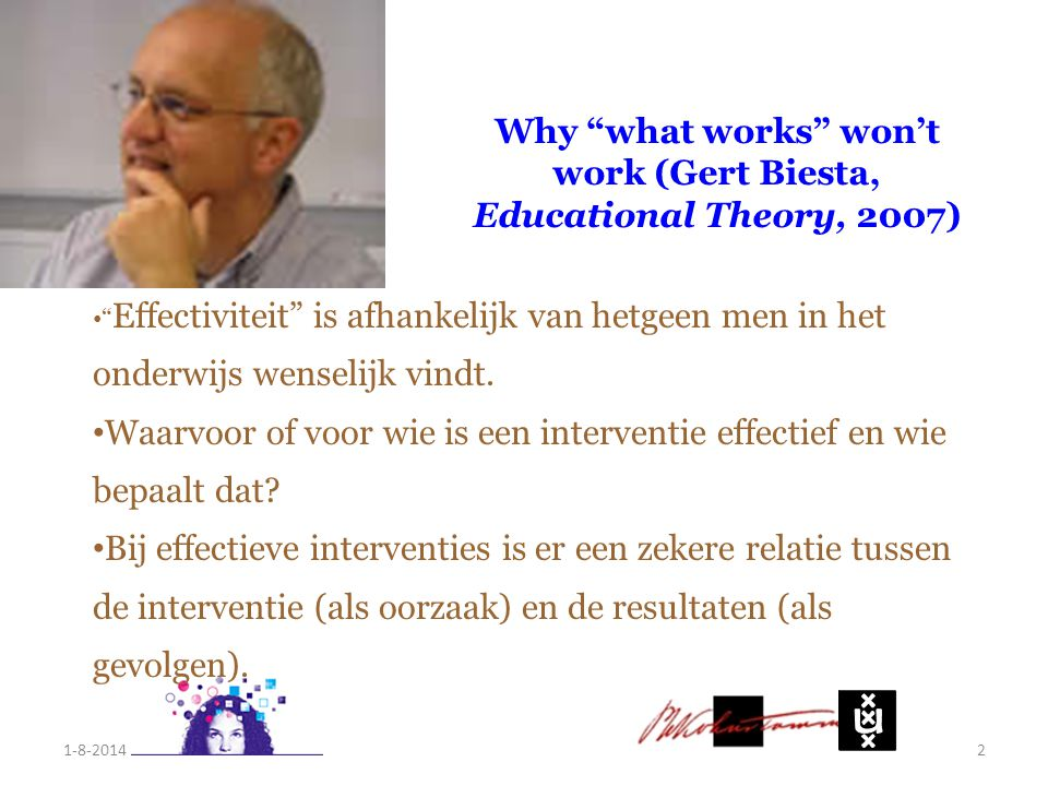 1-8-20142 Why what works won't work (Gert Biesta, Educational Theory, 2007) Effectiviteit is afhankelijk van hetgeen men in het onderwijs wenselijk vindt.